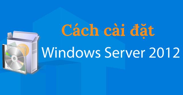 Hướng dẫn cài Windows Server 2012 chi tiết từng bước một