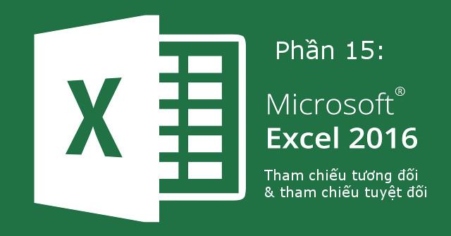 Hướng dẫn toàn tập Excel 2016 (Phần 15): Các ô tham chiếu tương đối và tuyệt đối